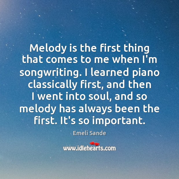 Melody is the first thing that comes to me when I'm songwriting. Emeli Sande Picture Quote