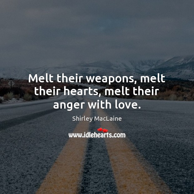 Melt their weapons, melt their hearts, melt their anger with love. Shirley MacLaine Picture Quote