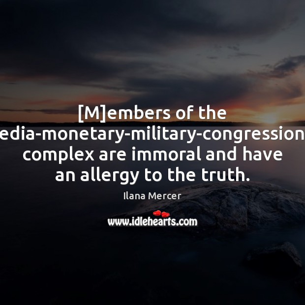[M]embers of the media-monetary-military-congressional complex are immoral and have an allergy Ilana Mercer Picture Quote