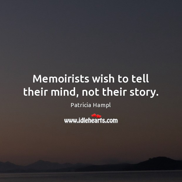 Memoirists wish to tell their mind, not their story. Image