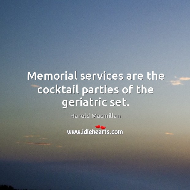 Memorial services are the cocktail parties of the geriatric set. Harold Macmillan Picture Quote