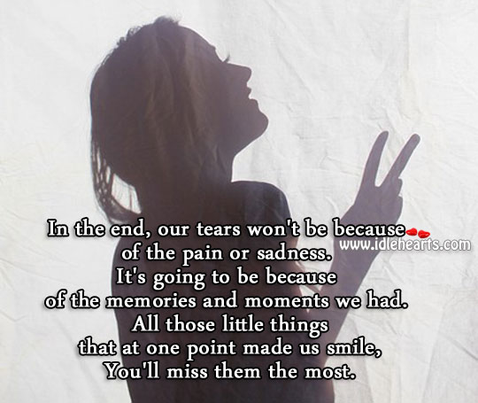 In the end, our tears would be because of the memories. Image