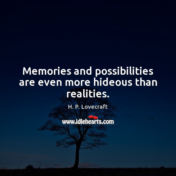 Image, Memories and possibilities are even more hideous than realities.