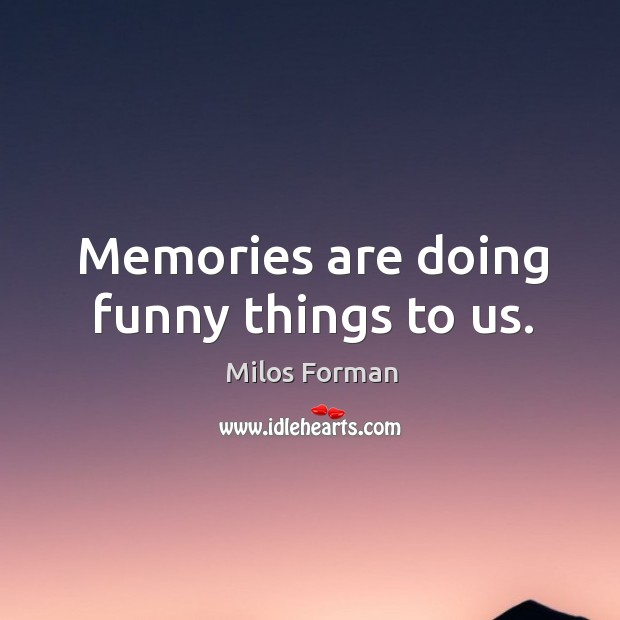 Memories are doing funny things to us. Milos Forman Picture Quote