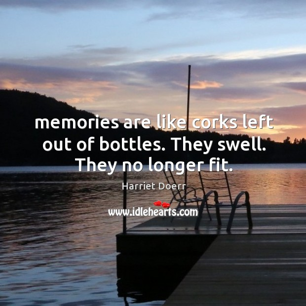 Memories are like corks left out of bottles. They swell. They no longer fit. Image
