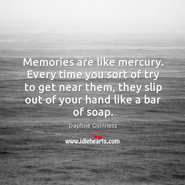 Memories are like mercury. Every time you sort of try to get Image