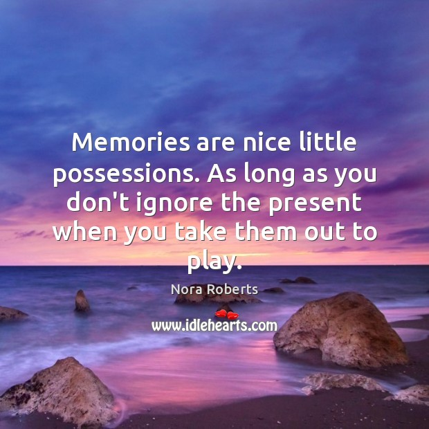 Memories are nice little possessions. As long as you don't ignore the Image