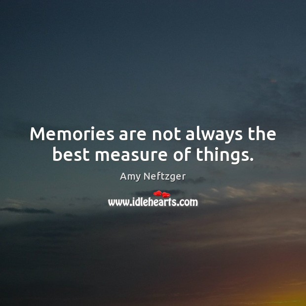 Image, Memories are not always the best measure of things.
