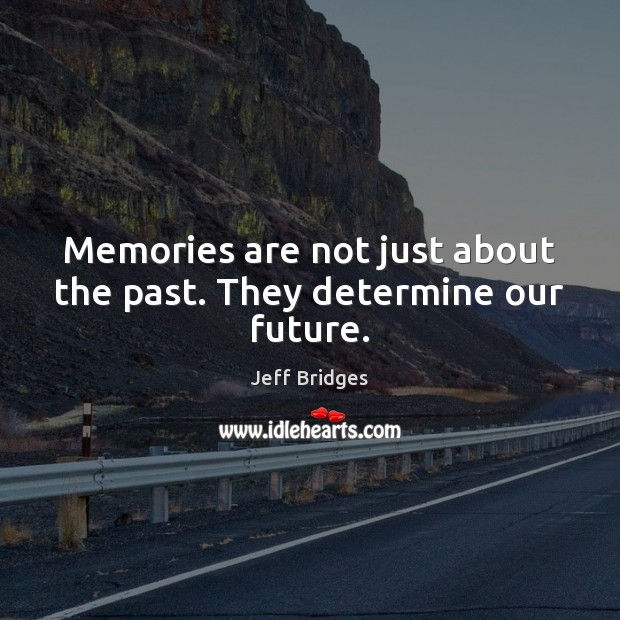 Memories are not just about the past. They determine our future. Jeff Bridges Picture Quote