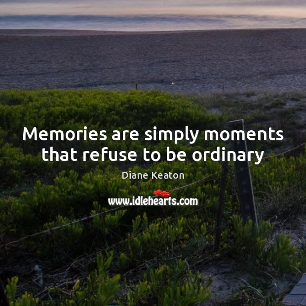 Memories are simply moments that refuse to be ordinary Diane Keaton Picture Quote