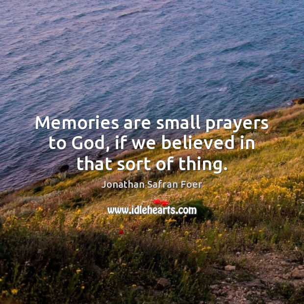 Memories are small prayers to God, if we believed in that sort of thing. Image