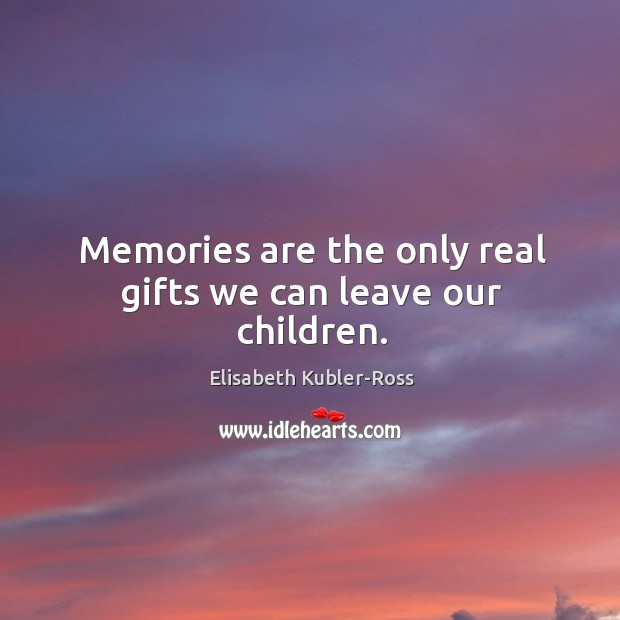 Image, Memories are the only real gifts we can leave our children.