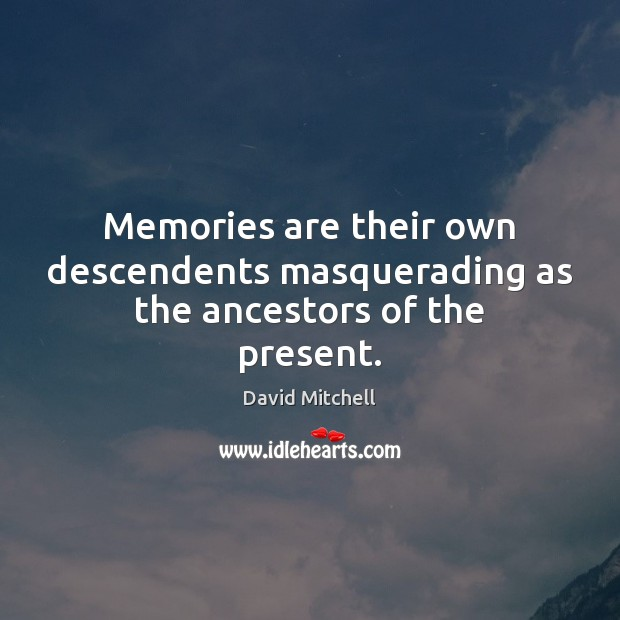 Image, Memories are their own descendents masquerading as the ancestors of the present.