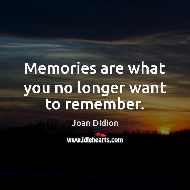 Memories are what you no longer want to remember. Image