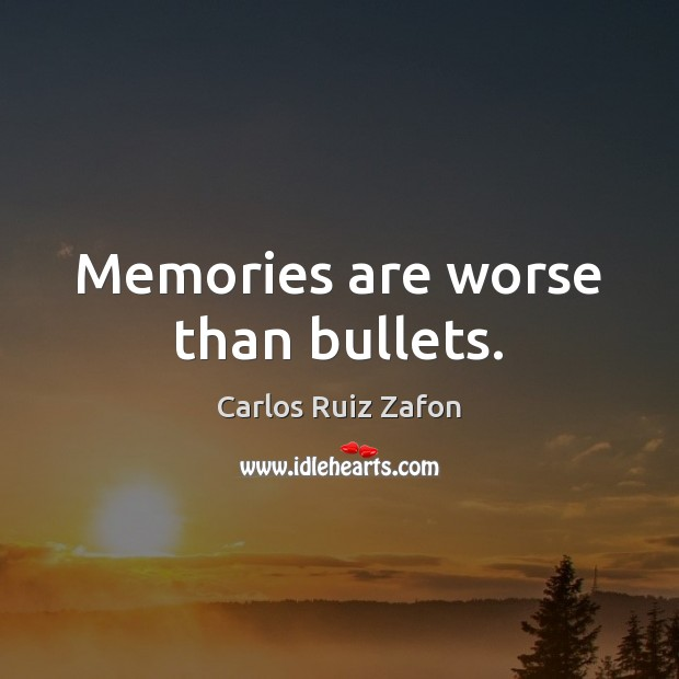 Memories are worse than bullets. Image