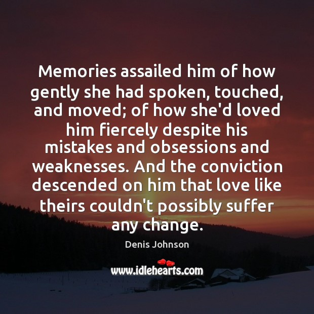 Memories assailed him of how gently she had spoken, touched, and moved; Denis Johnson Picture Quote