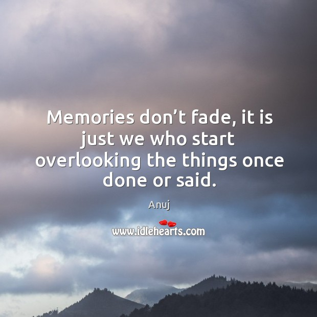 Image, Memories don't fade, it is just we who start overlooking the things once done or said.