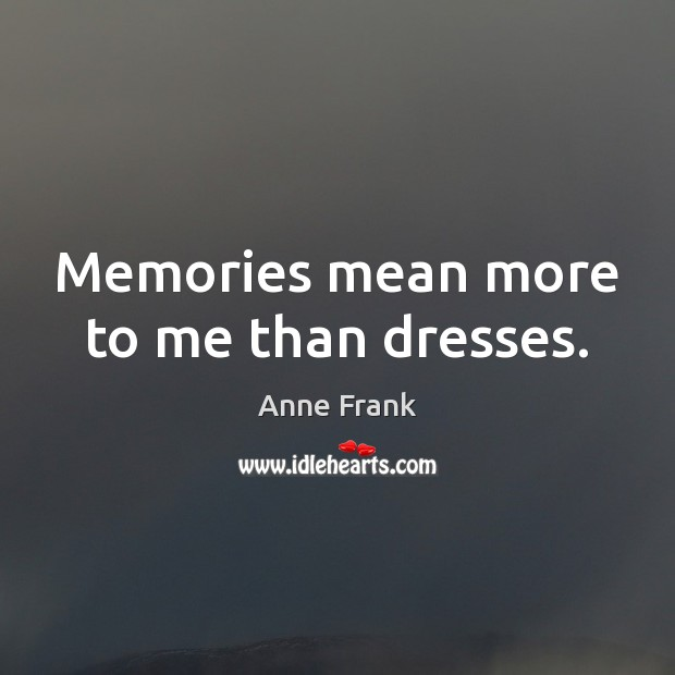 Image, Memories mean more to me than dresses.