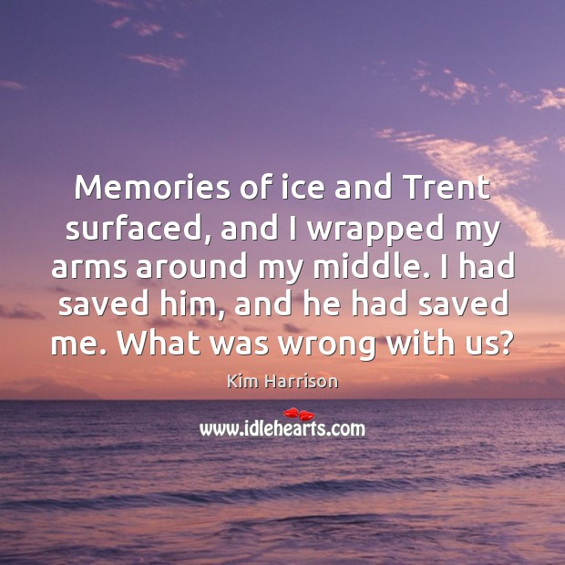 Memories of ice and Trent surfaced, and I wrapped my arms around Kim Harrison Picture Quote