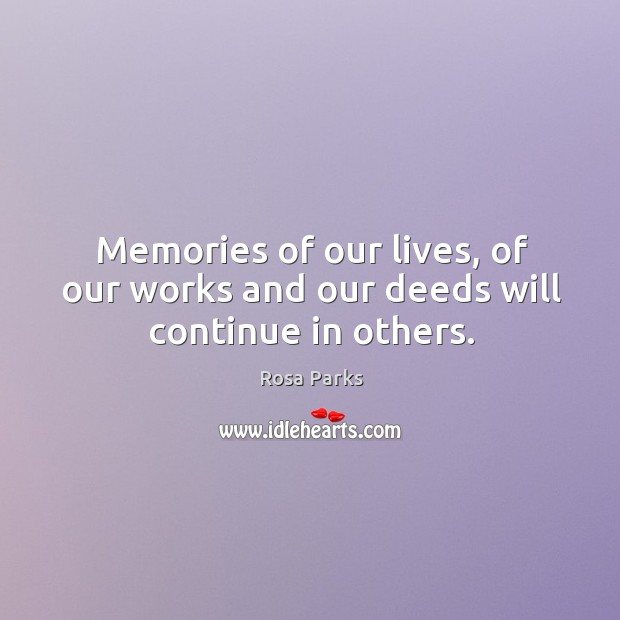 Memories of our lives, of our works and our deeds will continue in others. Image