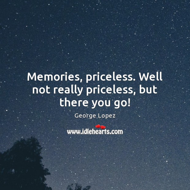 Memories, priceless. Well not really priceless, but there you go! George Lopez Picture Quote