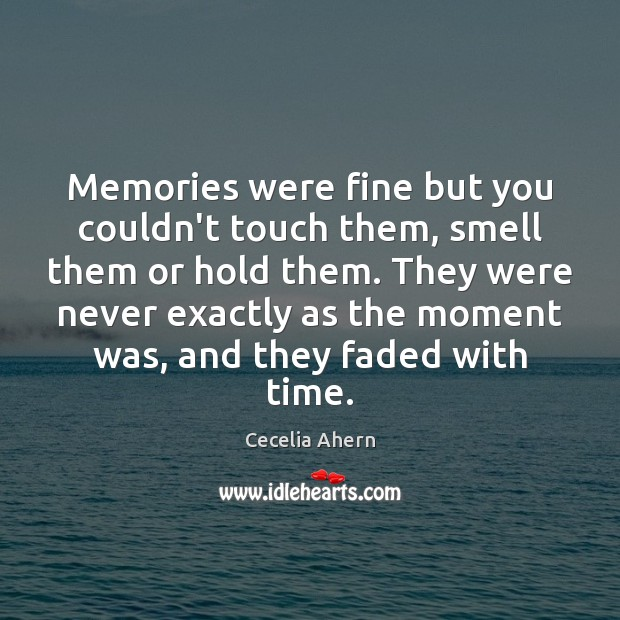 Cecelia Ahern Picture Quote image saying: Memories were fine but you couldn't touch them, smell them or hold