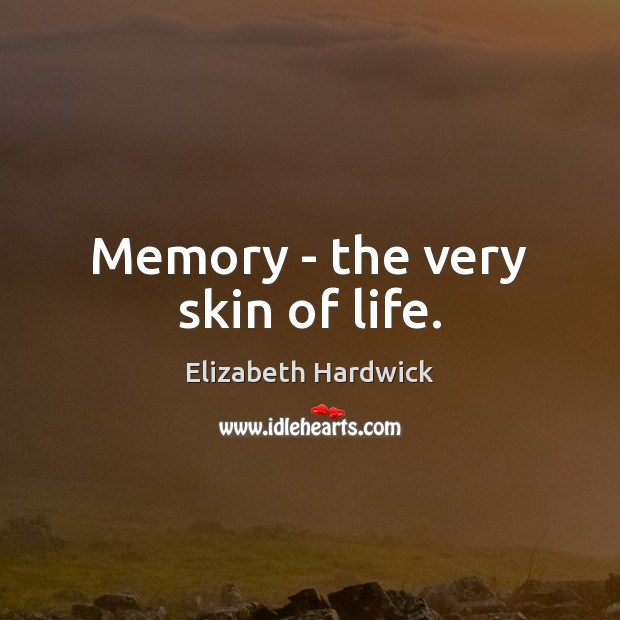 Image, Memory – the very skin of life.