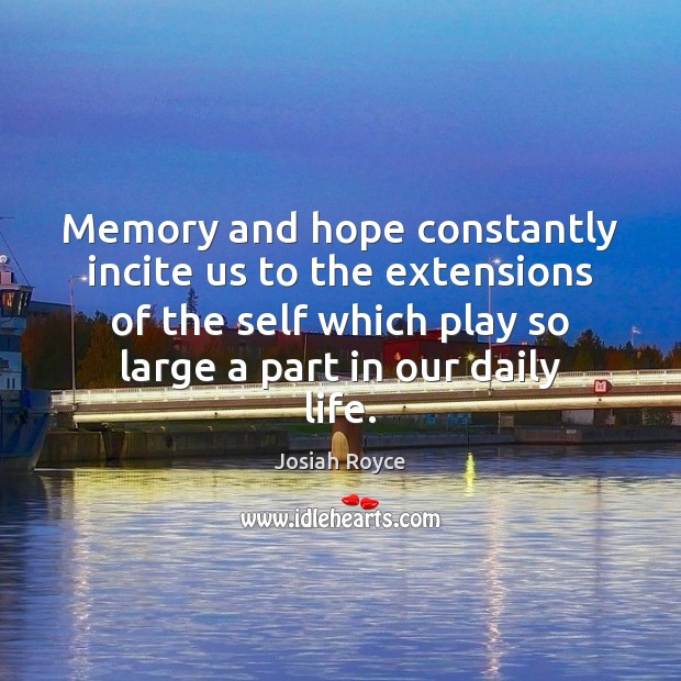 Memory and hope constantly incite us to the extensions of the self Josiah Royce Picture Quote
