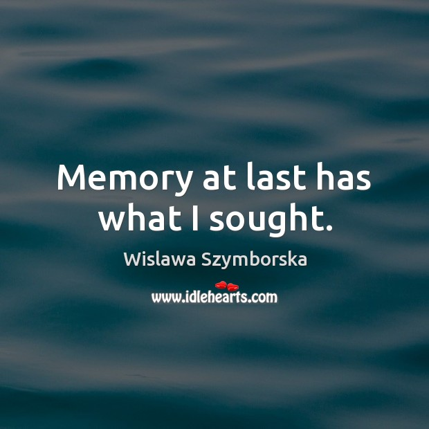 Memory at last has what I sought. Wislawa Szymborska Picture Quote