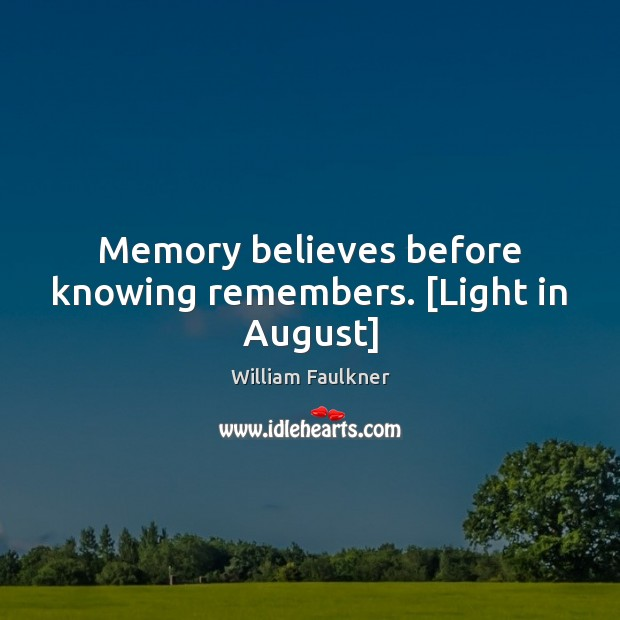 Memory believes before knowing remembers. [Light in August] Image
