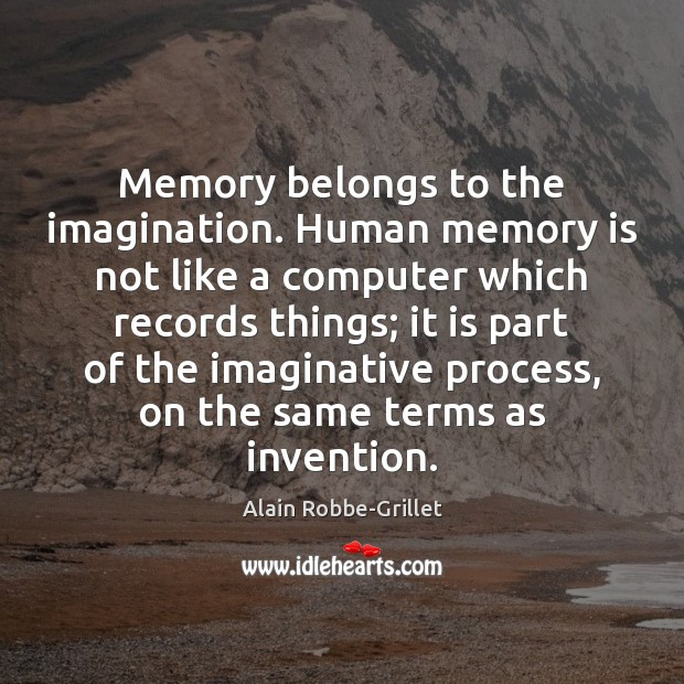 Image, Memory belongs to the imagination. Human memory is not like a computer