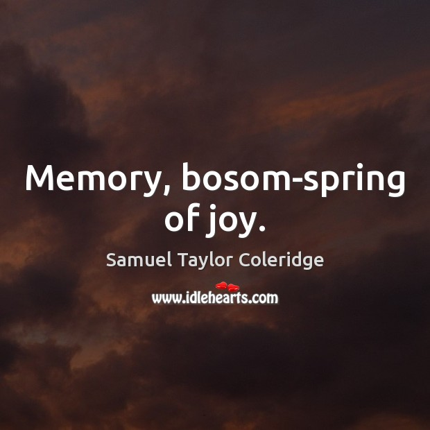 Memory, bosom-spring of joy. Samuel Taylor Coleridge Picture Quote