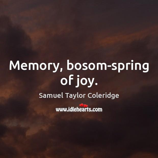 Memory, bosom-spring of joy. Samuel Taylor Coleridge Picture Quote