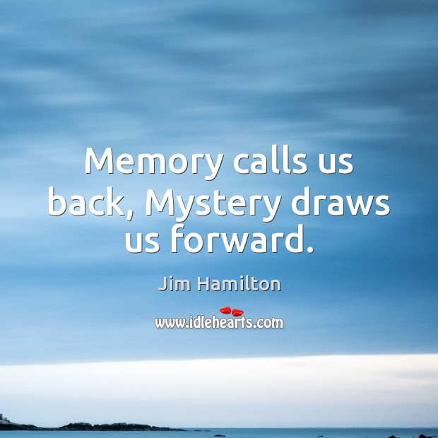 Memory calls us back, Mystery draws us forward. Image