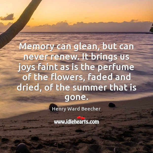 Image, Memory can glean, but can never renew. It brings us joys faint