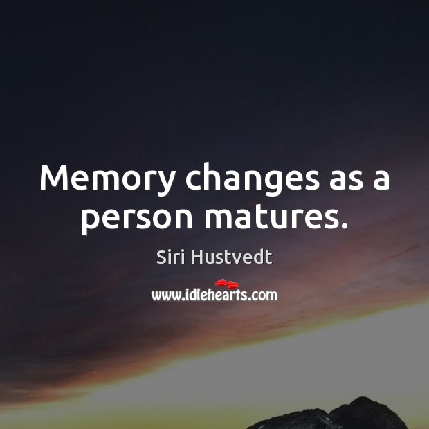 Memory changes as a person matures. Siri Hustvedt Picture Quote