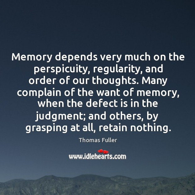 Memory depends very much on the perspicuity, regularity, and order of our thoughts. Thomas Fuller Picture Quote