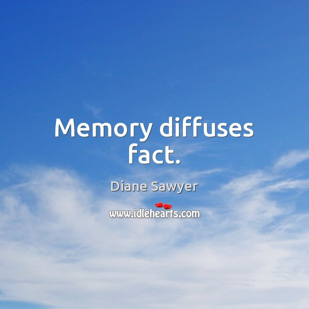 Memory diffuses fact. Diane Sawyer Picture Quote