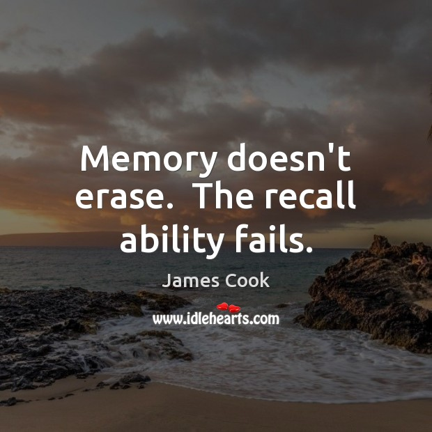 Memory doesn't erase.  The recall ability fails. James Cook Picture Quote