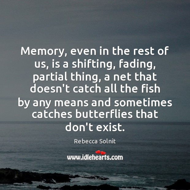 Memory, even in the rest of us, is a shifting, fading, partial Rebecca Solnit Picture Quote