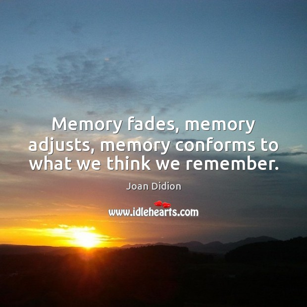 Image, Memory fades, memory adjusts, memory conforms to what we think we remember.