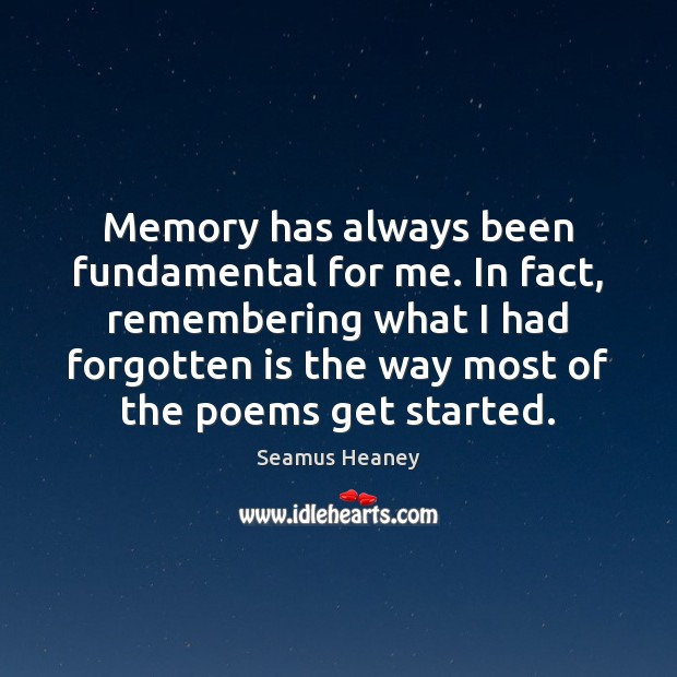 Memory has always been fundamental for me. In fact, remembering what I Seamus Heaney Picture Quote