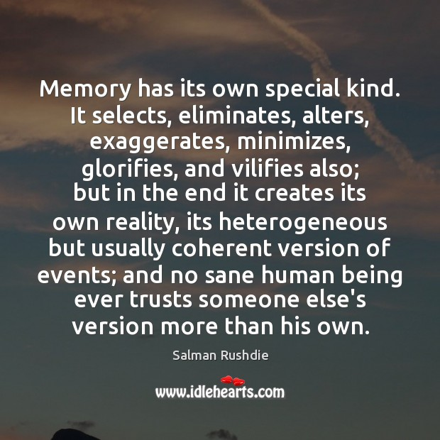 Memory has its own special kind. It selects, eliminates, alters, exaggerates, minimizes, Salman Rushdie Picture Quote