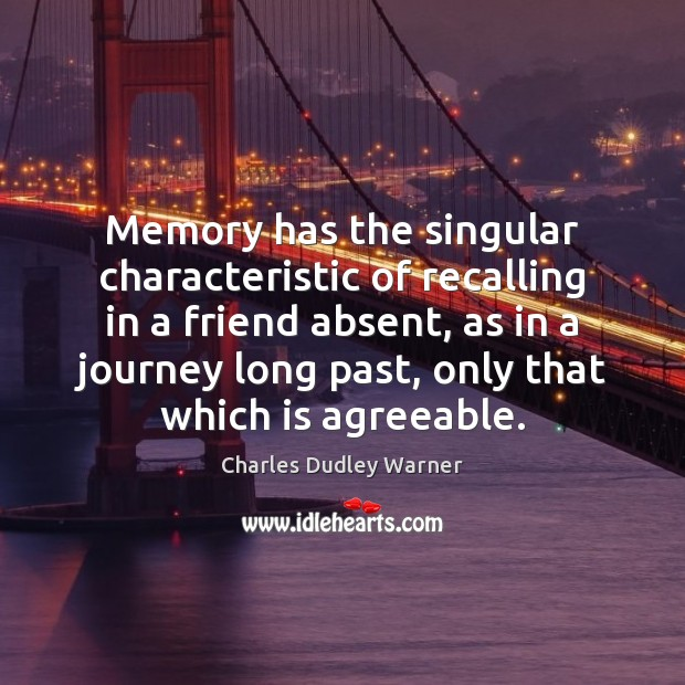 Memory has the singular characteristic of recalling in a friend absent, as Charles Dudley Warner Picture Quote