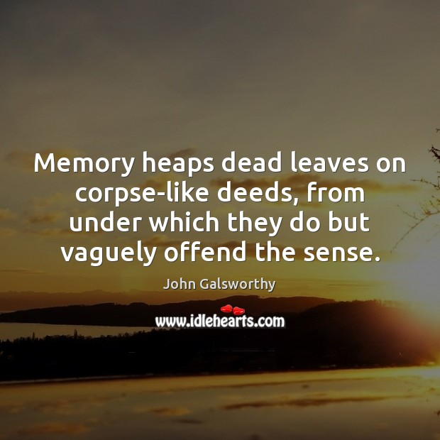 Memory heaps dead leaves on corpse-like deeds, from under which they do John Galsworthy Picture Quote