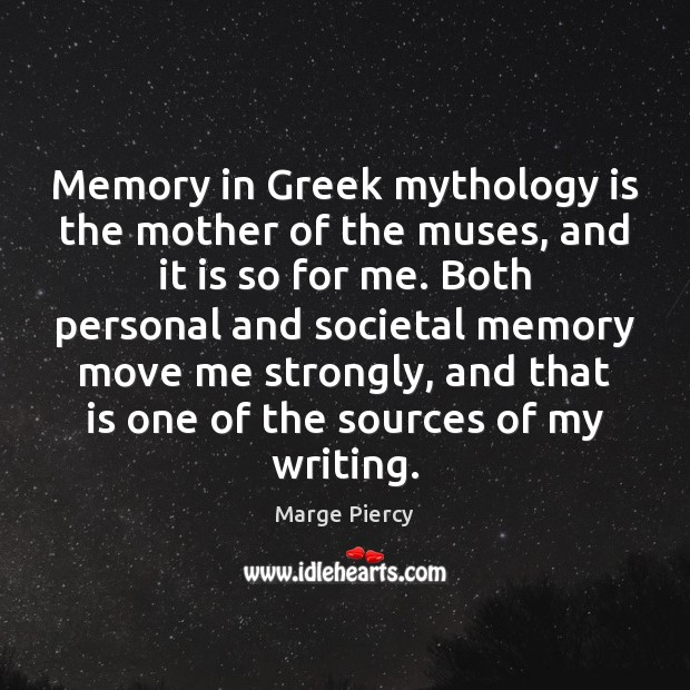 Memory in Greek mythology is the mother of the muses, and it Marge Piercy Picture Quote