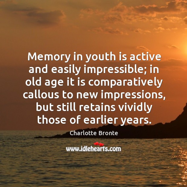 Image, Memory in youth is active and easily impressible; in old age it is comparatively callous to new impressions