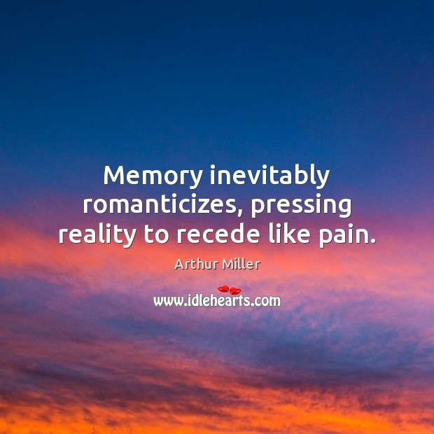 Memory inevitably romanticizes, pressing reality to recede like pain. Image