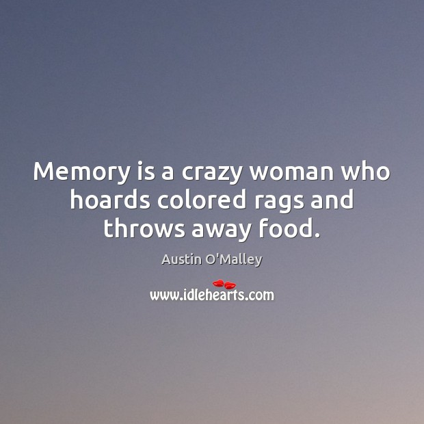 Memory is a crazy woman who hoards colored rags and throws away food. Austin O'Malley Picture Quote