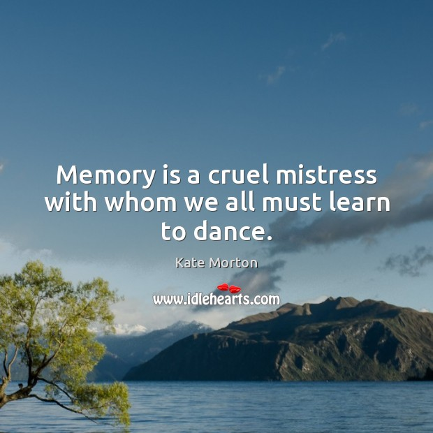 Memory is a cruel mistress with whom we all must learn to dance. Image